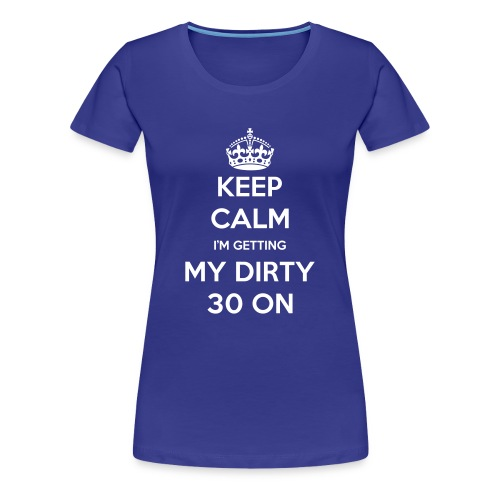 Women's Premium T-Shirt - keep calm,Dirty 30