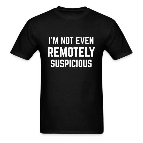 I'm Not Even Remotely Suspicious - Men's T-Shirt
