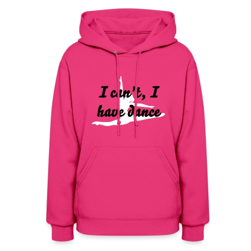 I can't, I have Dance Shirt - Women's Hoodie