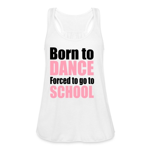 Born to Dance, Forced to Go to School - Women's Flowy Tank Top by Bella