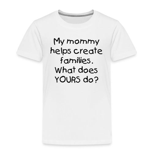 My Mommy Creates Families - Toddler Premium T-Shirt