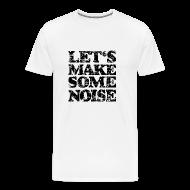 T-Shirts ~ Men's Premium T-Shirt ~ LET'S MAKE SOME NOISE T-Shirt (Men White/Black)