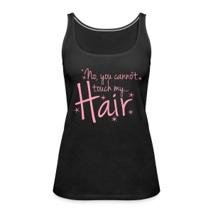 No, you cannot touch my hair - Women's Premium Tank Top