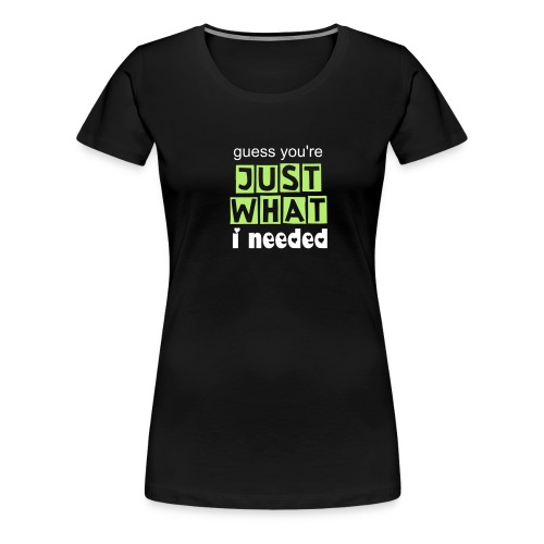 Just what I needed - Women's Premium T-Shirt