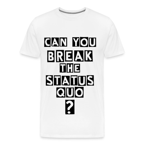 BREAK THE STATUS QUO TEE - Men's Premium T-Shirt
