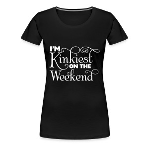 I'm Kinkiest On The Weekends - Women's Premium T-Shirt