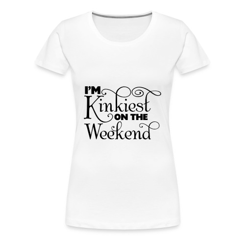 I'm Kinkiest On The Weekends - Women's Premium T-Shirt