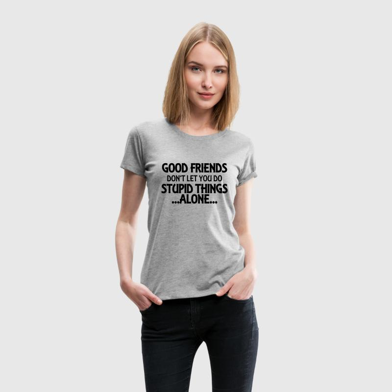 Good friends don't let you do stupid things-alone Women's T-Shirts - Women's Premium T-Shirt