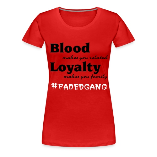 Blood makes you related Loyalty makes you family #fadedgang  - Women's Premium T-Shirt