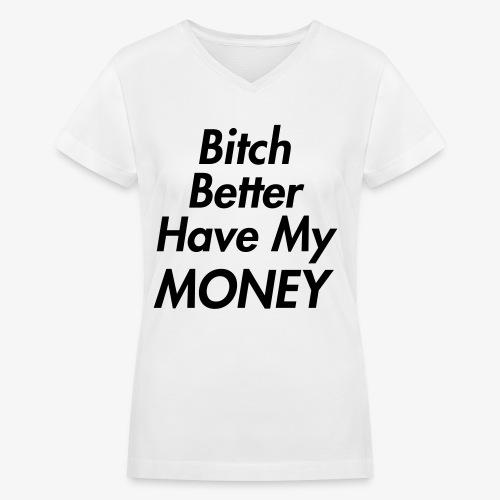 Bitch Better Have My Money Women's T-Shirt - Women's V-Neck T-Shirt