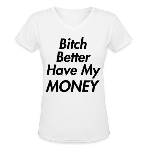 Bitch Better Have My Money Women's T-Shirt - Women's V-Neck T-Shirt