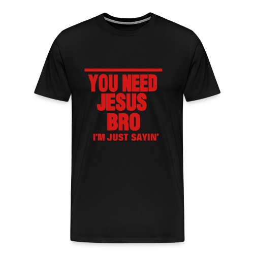You need Jesus Bro - Men's Premium T-Shirt