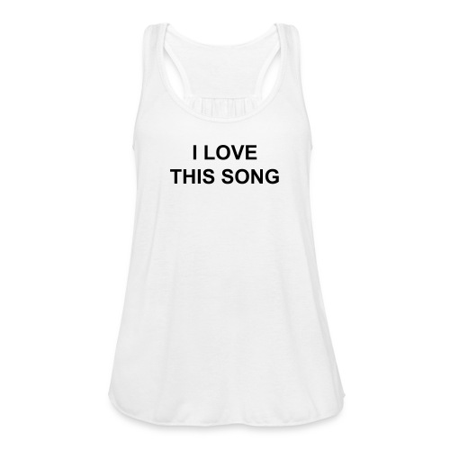 I love this song - Women's Flowy Tank Top by Bella