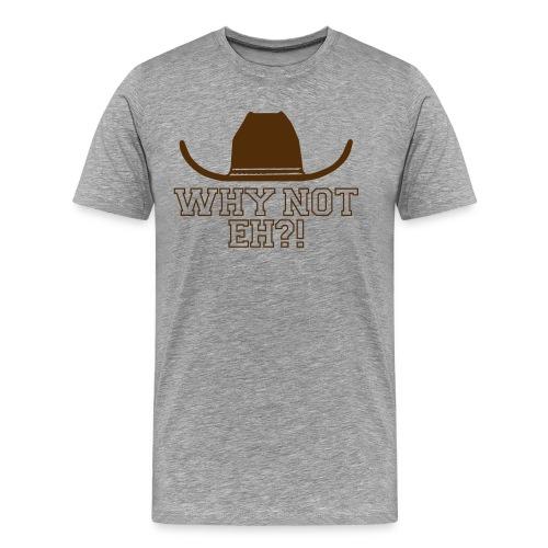 Why Not Eh  - Men's Premium T-Shirt