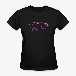 What Are You Saying About - Women's T-Shirt