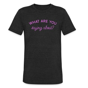 What Are You Saying About - Unisex Tri-Blend T-Shirt by American Apparel