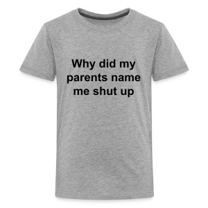why did my parents name me shut up  - Kids' Premium T-Shirt