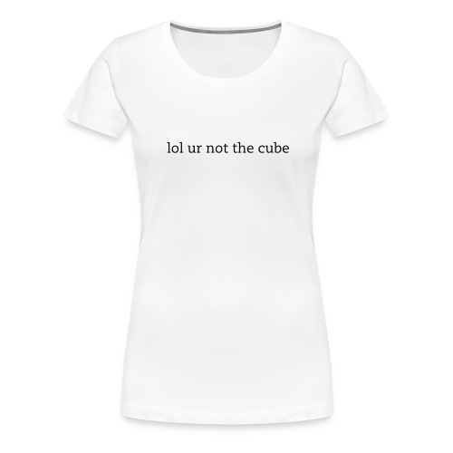 Women's 'lol ur not the cube' - Women's Premium T-Shirt