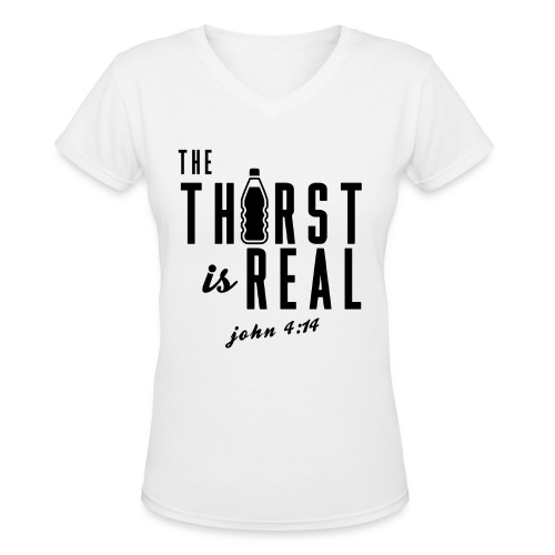 The Thirst is Real (John 4:14) V-Neck - Women's V-Neck T-Shirt