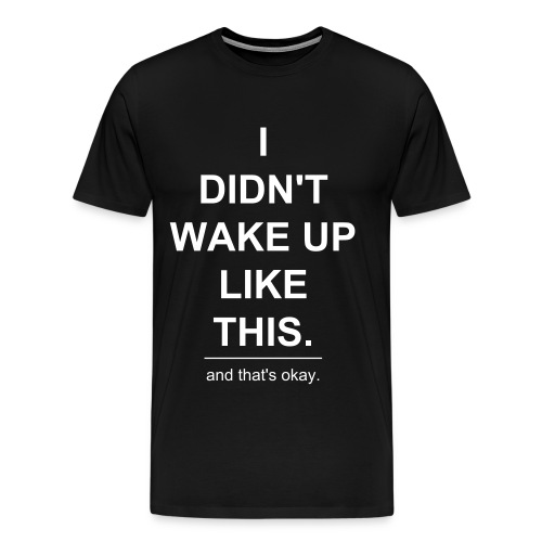 I Didn't Wake Up Like This - Men's Premium T-Shirt