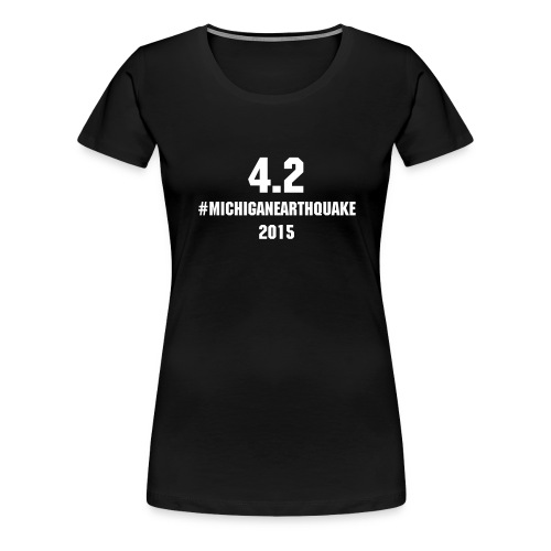 4.2 #MichiganEarthquake 2015 - Women's Premium T-Shirt