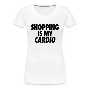 Shopping Is My Cardio - Women's Premium T-Shirt