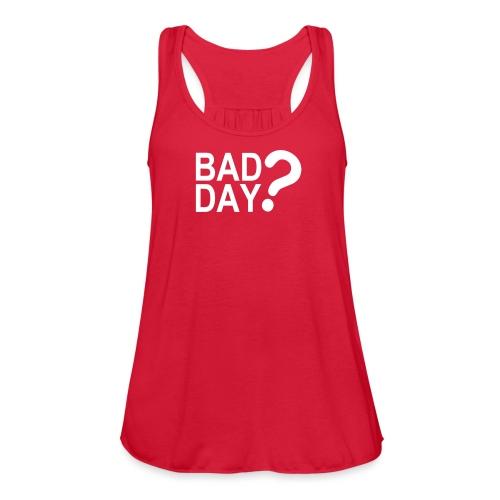 Bad Day? - Women's Flowy Tank Top by Bella