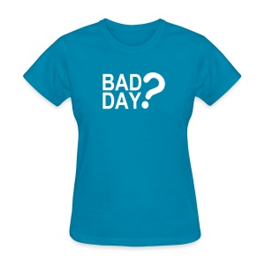 Bad Day? - Women's T-Shirt