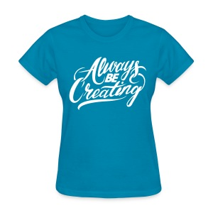 Always Be Creating Women's Tee - Women's T-Shirt