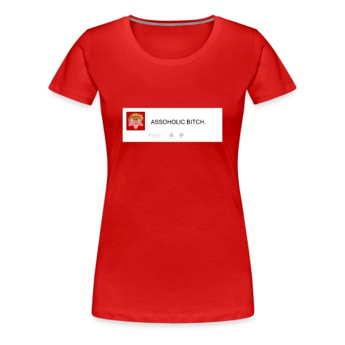 Women's Premium T-Shirt - 'F*CK YOU YOUR AN ASSOHOLIC B*TCH THUMBS UP ON THIS COMMENT IF YOU LIKE SONIC!'