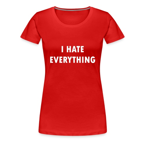 Women's Premium T-Shirt - I HATE EVERYTHING. Plain and simple.