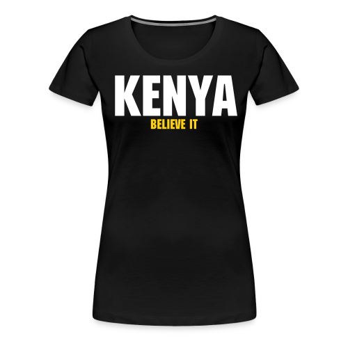 KENYA BELIEVE IT | Woman's Tee - Women's Premium T-Shirt