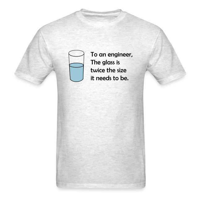 To an engineer, the glass is twice the size