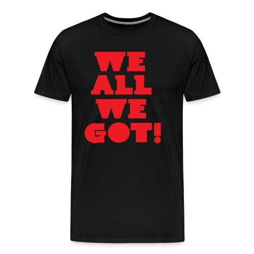 We All We Got Tee - Men's Premium T-Shirt