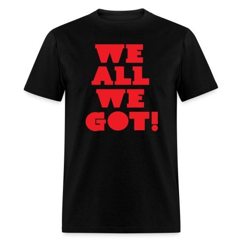 We All We Got Tee - Men's T-Shirt