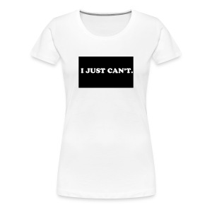 I JUST CAN'T - Women's Premium T-Shirt