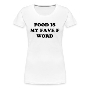 Food is my Fave F Word - Women's Premium T-Shirt