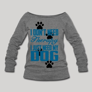 Just need my dog - Women's Wideneck Sweatshirt