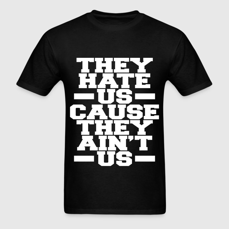 They Hate Us Cause They Ain't Us T-Shirts - Men's T-Shirt