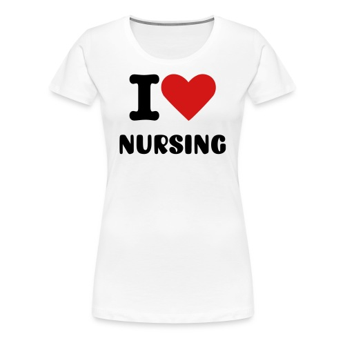 I love Nursing - Women's Premium T-Shirt