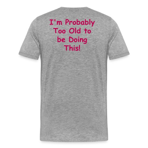 I'm probably too old to be doing this! - Men's Premium T-Shirt