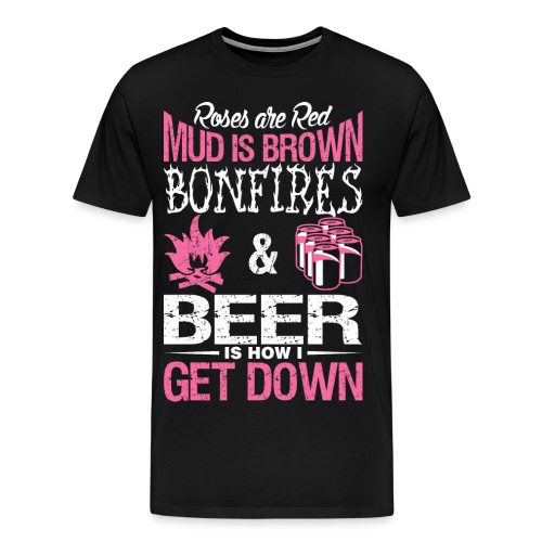 Roses Are Red Mud Is Brown Bonfires and Beer Is How I Get Down - Men's Premium T-Shirt