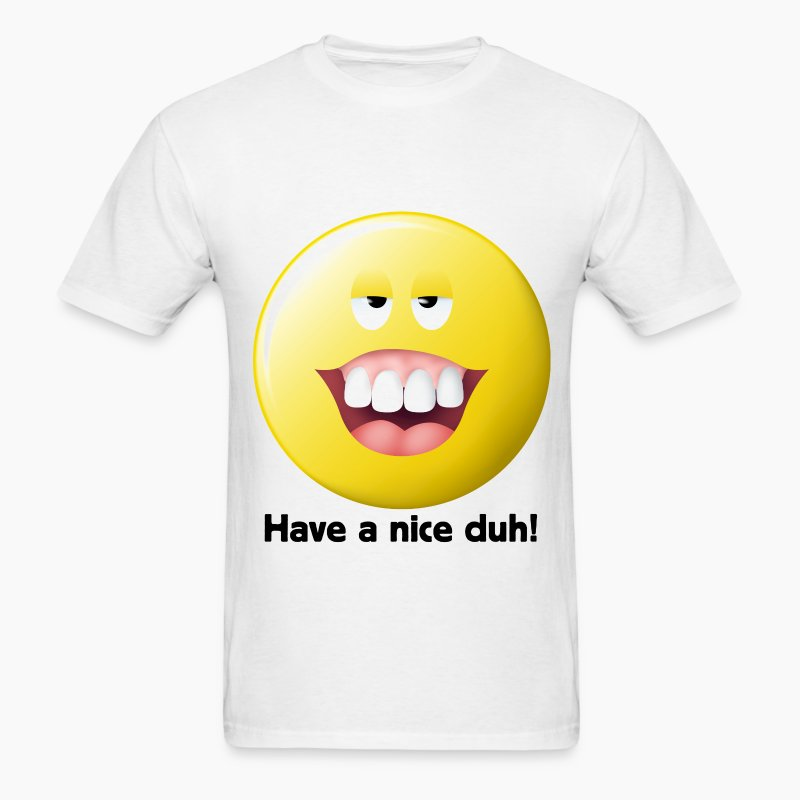 have a nice duh stupid smiley face t shirts men 39 s t shirt. Black Bedroom Furniture Sets. Home Design Ideas