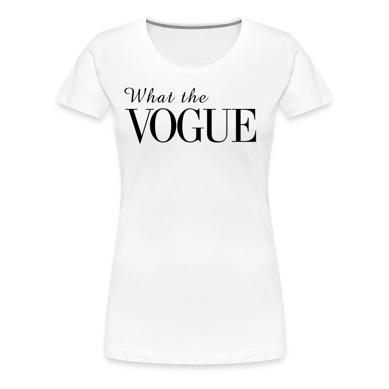 What the Vogue - Women's Premium T-Shirt