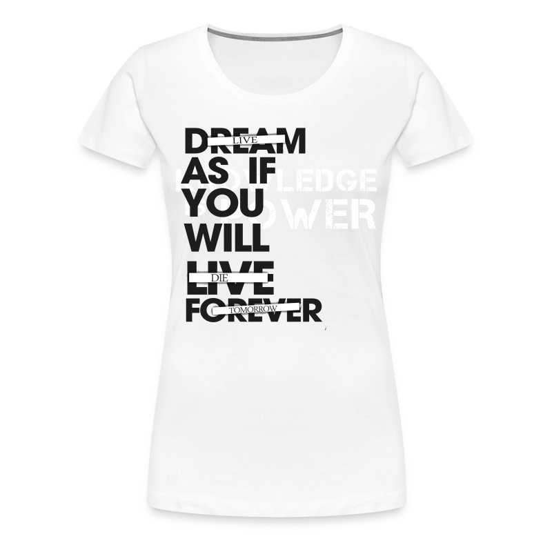 Dream (Live) As If You Will Live (Die) Forever (Tomorrow) - Women's Premium T-Shirt