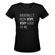 Women's T-Shirts ~ Women's V-Neck T-Shirt ~ Baseball's been very, very good to me.