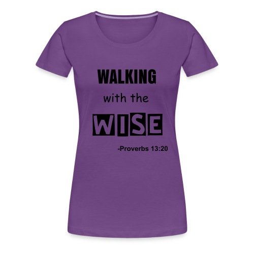Women's Premium T-Shirt - Based on Proverbs 13:20 He that walketh with wise men shall be wise: but a companion of fools shall be destroyed.