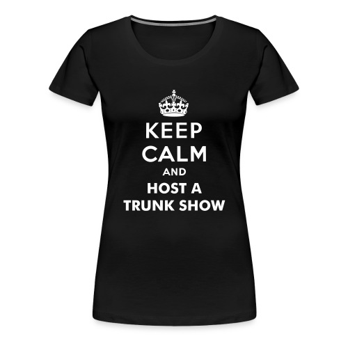 Keep Calm and Host a Trunk Show - Women's Premium T-Shirt