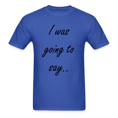 I was going to say... Mens T-shirt - Men's T-Shirt