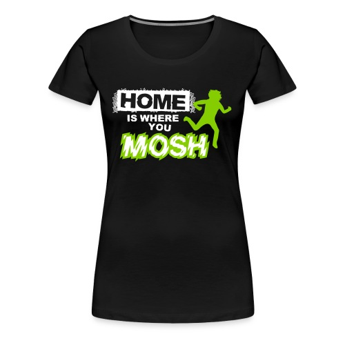 Home Is where you mosh (womens) T Shirt  - Women's Premium T-Shirt